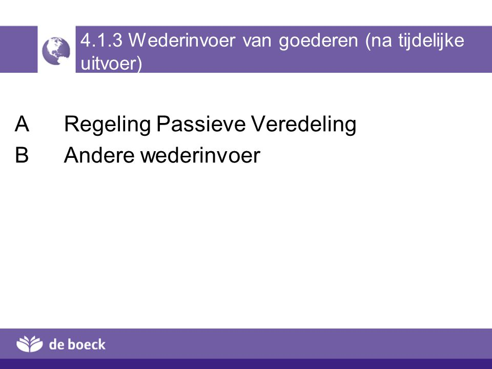 4.1.3 Wederinvoer van goederen (na tijdelijke uitvoer) ARegeling Passieve Veredeling BAndere wederinvoer