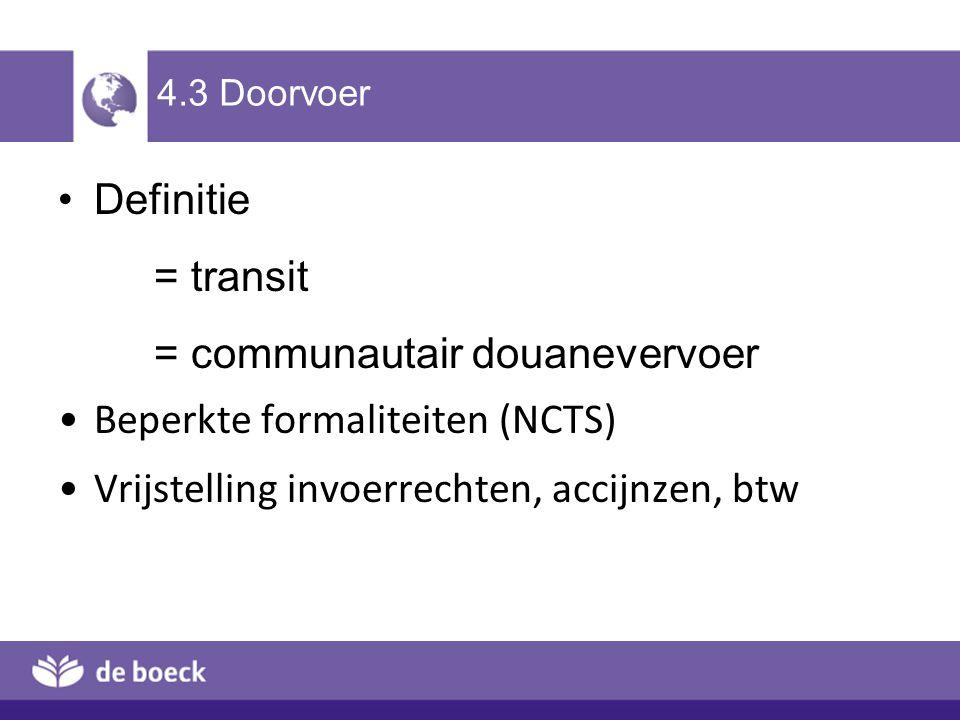 4.3 Doorvoer Definitie = transit = communautair douanevervoer Beperkte formaliteiten (NCTS) Vrijstelling invoerrechten, accijnzen, btw