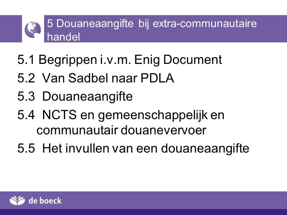 5 Douaneaangifte bij extra-communautaire handel 5.1 Begrippen i.v.m. Enig Document 5.2 Van Sadbel naar PDLA 5.3 Douaneaangifte 5.4 NCTS en gemeenschap