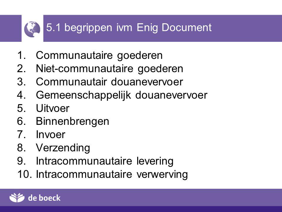 5.1 begrippen ivm Enig Document 1.Communautaire goederen 2.Niet-communautaire goederen 3.Communautair douanevervoer 4.Gemeenschappelijk douanevervoer
