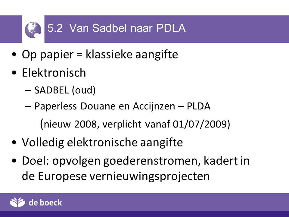 5.2 Van Sadbel naar PDLA Op papier = klassieke aangifte Elektronisch –SADBEL (oud) –Paperless Douane en Accijnzen – PLDA ( nieuw 2008, verplicht vanaf