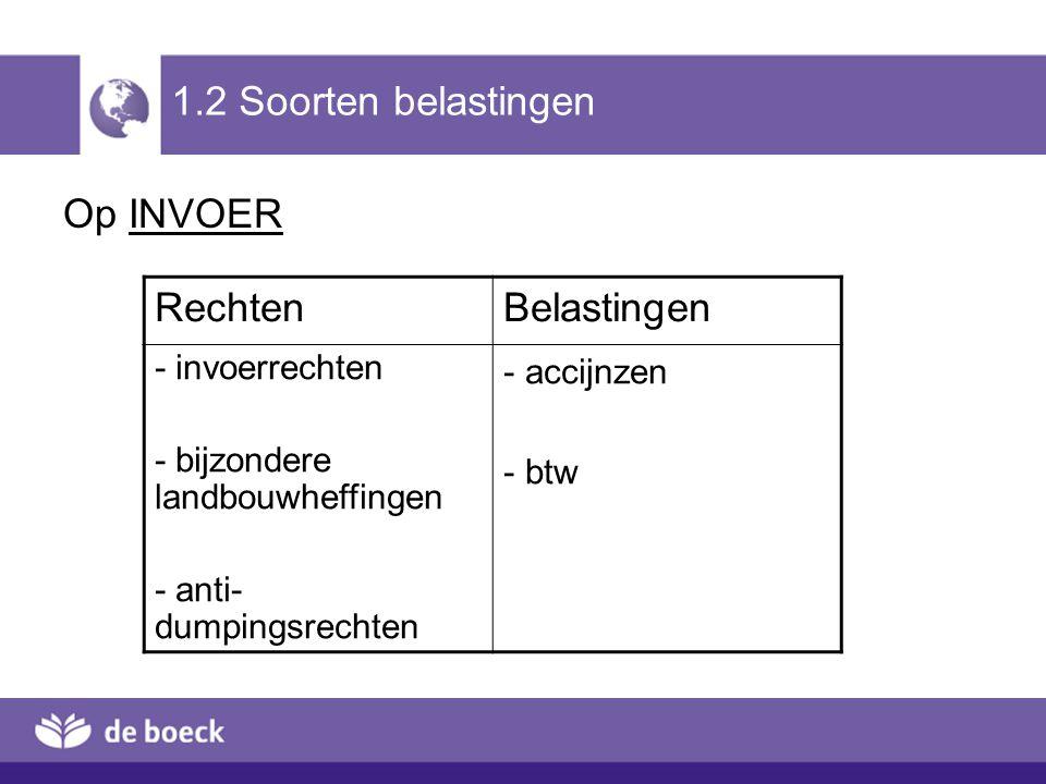 1.2 Soorten belastingen Op INVOER RechtenBelastingen - invoerrechten - bijzondere landbouwheffingen - anti- dumpingsrechten - accijnzen - btw