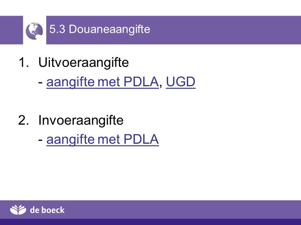 5.3 Douaneaangifte 1.Uitvoeraangifte - aangifte met PDLA, UGDaangifte met PDLAUGD 2.Invoeraangifte - aangifte met PDLAaangifte met PDLA