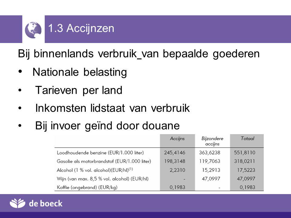 1.3 Accijnzen Bij binnenlands verbruik van bepaalde goederen Nationale belasting Tarieven per land Inkomsten lidstaat van verbruik Bij invoer geïnd do