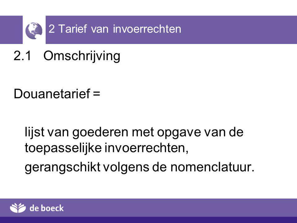 2 Tarief van invoerrechten 2.1Omschrijving Douanetarief = lijst van goederen met opgave van de toepasselijke invoerrechten, gerangschikt volgens de no