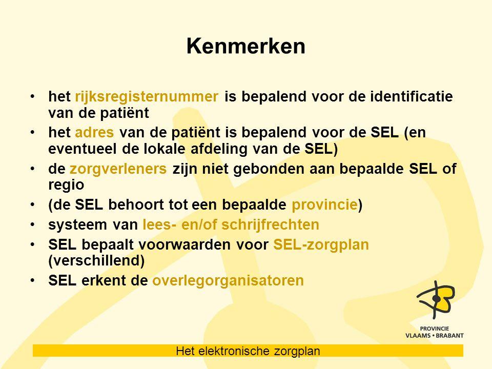 Het elektronische zorgplan Kenmerken het rijksregisternummer is bepalend voor de identificatie van de patiënt het adres van de patiënt is bepalend voor de SEL (en eventueel de lokale afdeling van de SEL) de zorgverleners zijn niet gebonden aan bepaalde SEL of regio (de SEL behoort tot een bepaalde provincie) systeem van lees- en/of schrijfrechten SEL bepaalt voorwaarden voor SEL-zorgplan (verschillend) SEL erkent de overlegorganisatoren