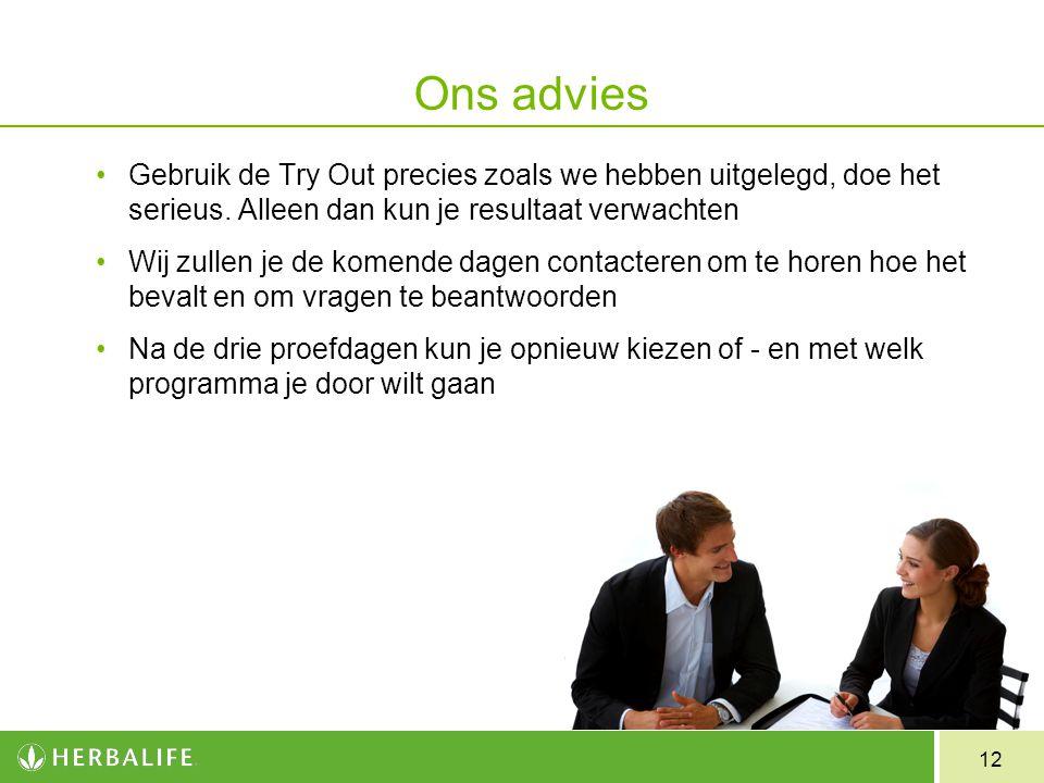12 Ons advies Gebruik de Try Out precies zoals we hebben uitgelegd, doe het serieus. Alleen dan kun je resultaat verwachten Wij zullen je de komende d