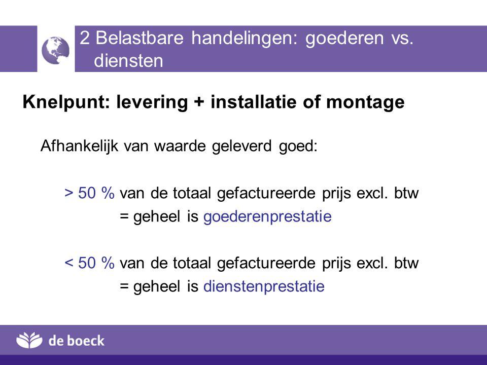 2 Belastbare handelingen: goederen vs. diensten Knelpunt: levering + installatie of montage Afhankelijk van waarde geleverd goed: > 50 % van de totaal