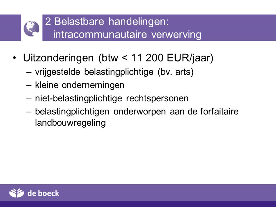 2 Belastbare handelingen: intracommunautaire verwerving Uitzonderingen (btw < 11 200 EUR/jaar) –vrijgestelde belastingplichtige (bv. arts) –kleine ond