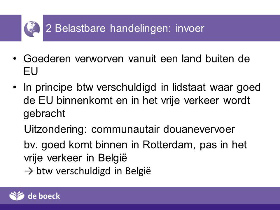 2 Belastbare handelingen: invoer Goederen verworven vanuit een land buiten de EU In principe btw verschuldigd in lidstaat waar goed de EU binnenkomt e