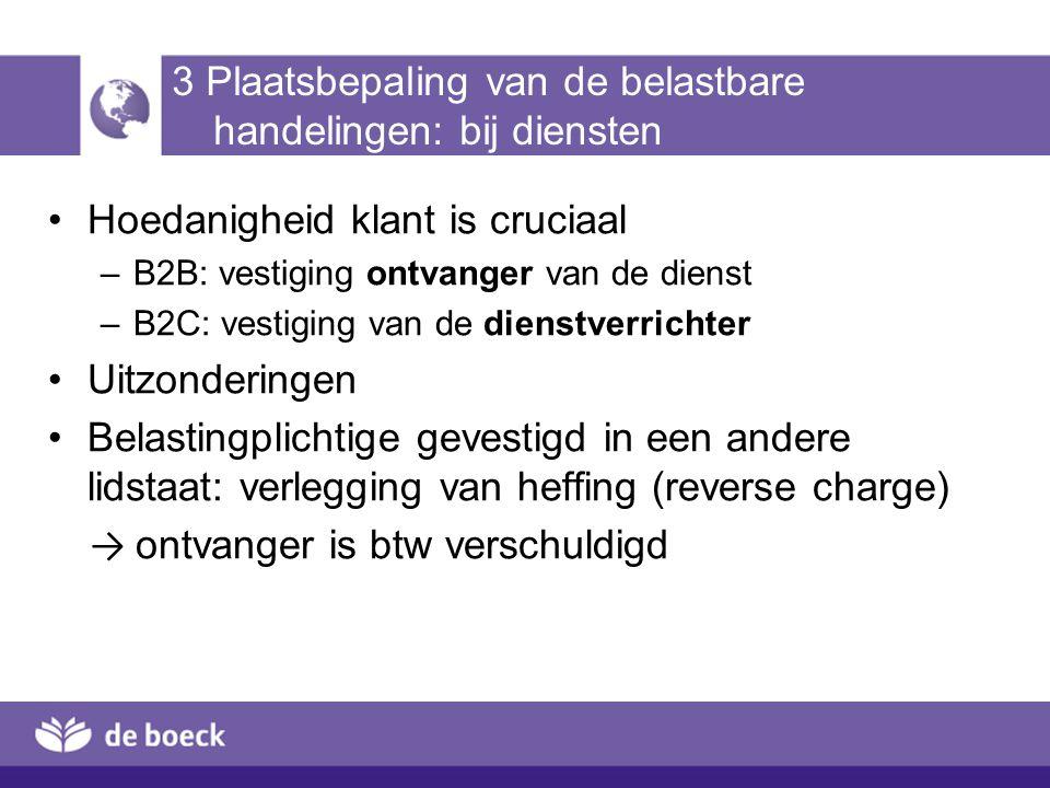 3 Plaatsbepaling van de belastbare handelingen: bij diensten Hoedanigheid klant is cruciaal –B2B: vestiging ontvanger van de dienst –B2C: vestiging va