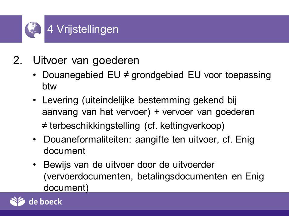 4 Vrijstellingen 2.Uitvoer van goederen Douanegebied EU ≠ grondgebied EU voor toepassing btw Levering (uiteindelijke bestemming gekend bij aanvang van