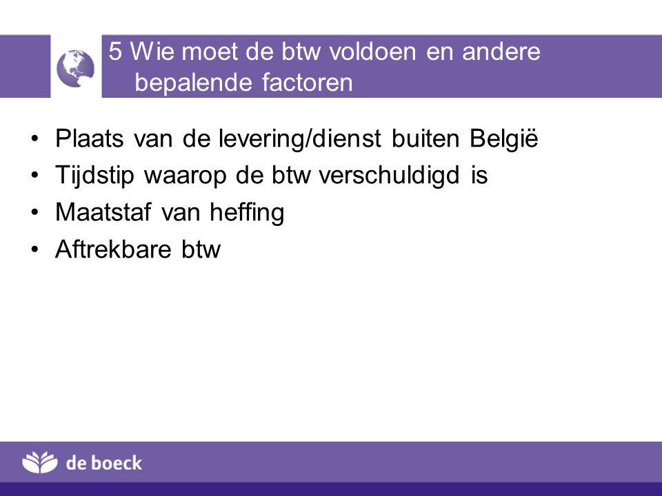 5 Wie moet de btw voldoen en andere bepalende factoren Plaats van de levering/dienst buiten België Tijdstip waarop de btw verschuldigd is Maatstaf van