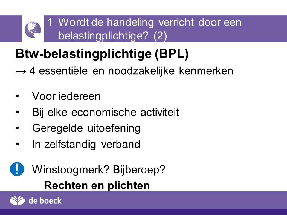 1 Wordt de handeling verricht door een belastingplichtige? (2) Btw-belastingplichtige (BPL) → 4 essentiële en noodzakelijke kenmerken Voor iedereen Bi