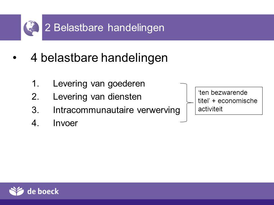 2 Belastbare handelingen 4 belastbare handelingen 1.Levering van goederen 2.Levering van diensten 3.Intracommunautaire verwerving ( 4.Invoer 'ten bezw
