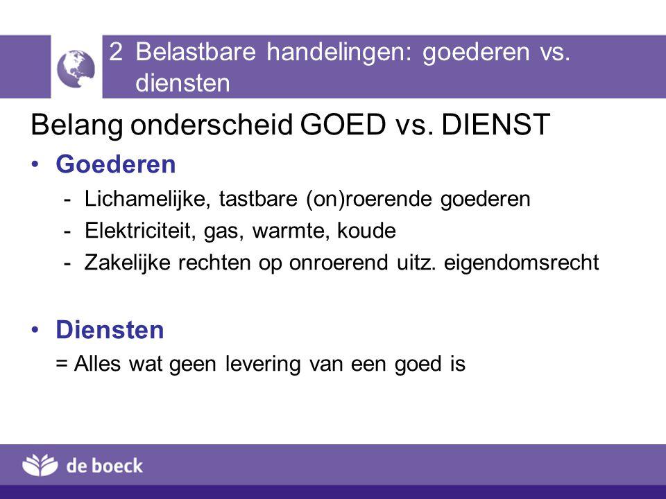 2 Belastbare handelingen: goederen vs. diensten Belang onderscheid GOED vs. DIENST Goederen -Lichamelijke, tastbare (on)roerende goederen -Elektricite