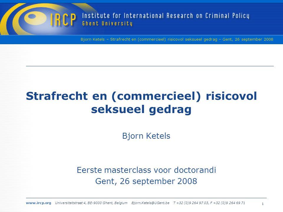www.ircp.org Universiteitstraat 4, BE-9000 Ghent, Belgium Bjorn.Ketels@UGent.be T +32 (0)9 264 97 03, F +32 (0)9 264 69 71 Bjorn Ketels – Strafrecht en (commercieel) risicovol seksueel gedrag – Gent, 26 september 2008 1 Strafrecht en (commercieel) risicovol seksueel gedrag Bjorn Ketels Eerste masterclass voor doctorandi Gent, 26 september 2008