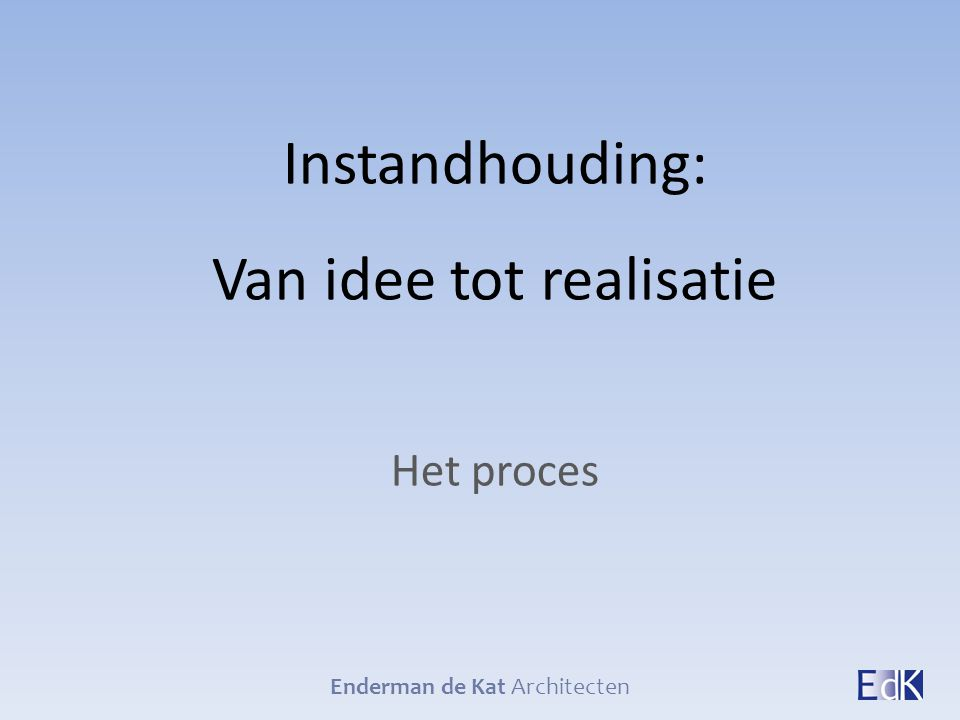 Instandhouding: Van idee tot realisatie Het proces Enderman de Kat Architecten