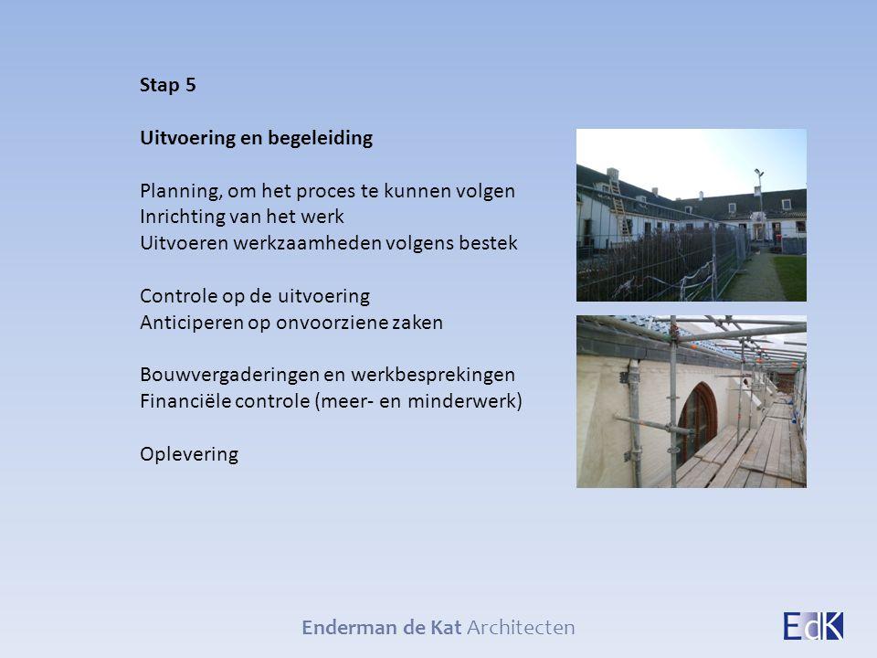 Enderman de Kat Architecten Stap 5 Uitvoering en begeleiding Planning, om het proces te kunnen volgen Inrichting van het werk Uitvoeren werkzaamheden
