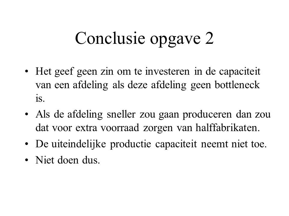 Conclusie opgave 2 Het geef geen zin om te investeren in de capaciteit van een afdeling als deze afdeling geen bottleneck is. Als de afdeling sneller