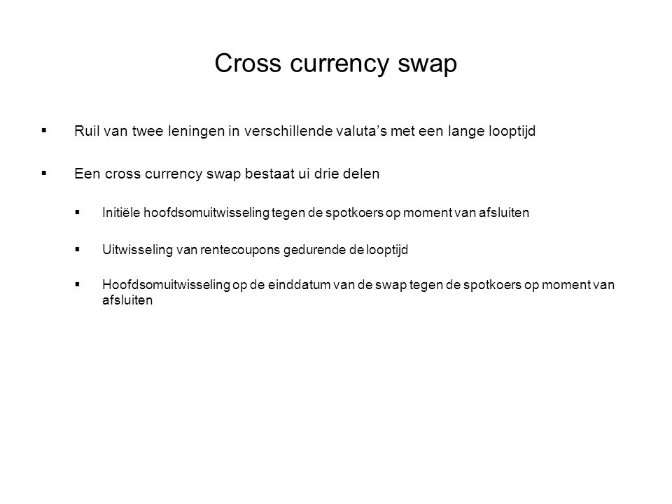 Cross currency swap  Ruil van twee leningen in verschillende valuta's met een lange looptijd  Een cross currency swap bestaat ui drie delen  Initië