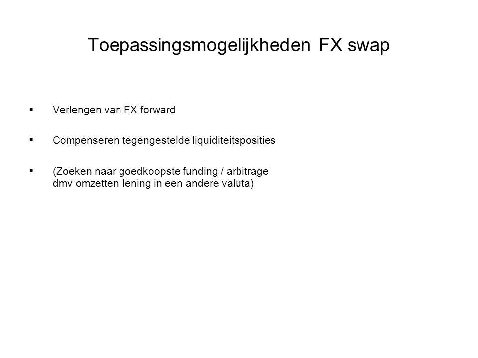 Toepassingsmogelijkheden FX swap  Verlengen van FX forward  Compenseren tegengestelde liquiditeitsposities  (Zoeken naar goedkoopste funding / arbi
