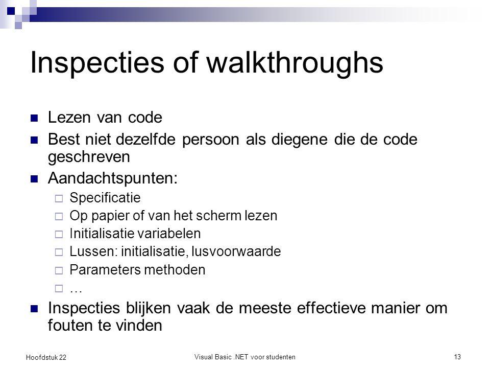 Hoofdstuk 22 Visual Basic.NET voor studenten14 Stapsgewijs door de code gaan Single Stepping Mbv debugger Aandachtspunten  Variabelen  Veranderen van waarden doorheen programma
