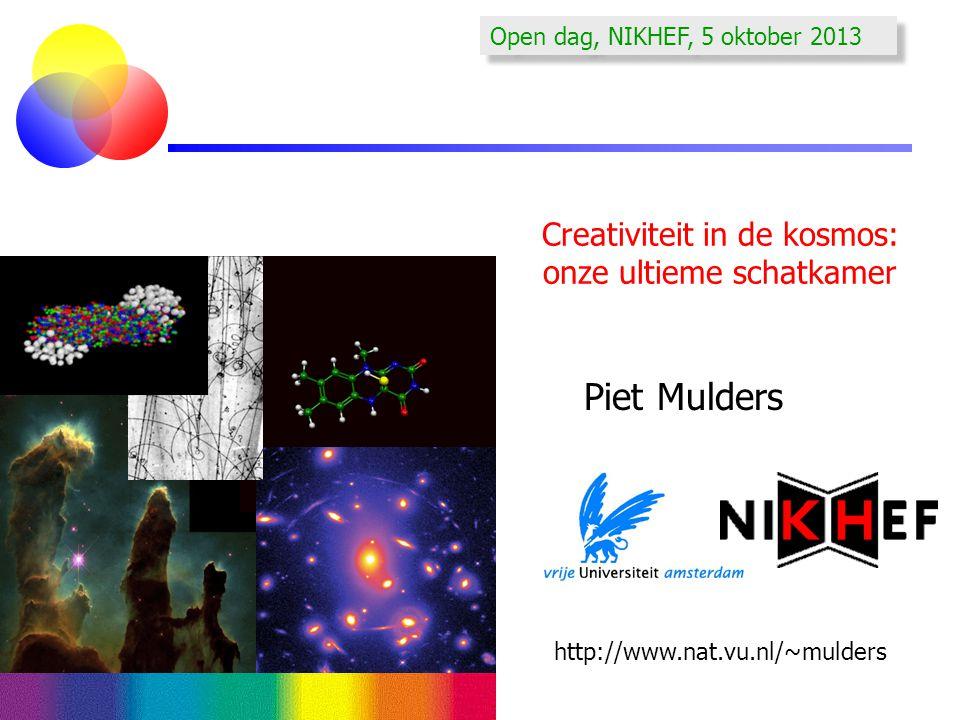 Creativiteit in de kosmos: onze ultieme schatkamer Piet Mulders http://www.nat.vu.nl/~mulders Open dag, NIKHEF, 5 oktober 2013