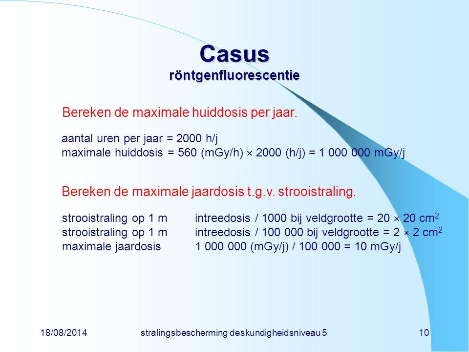 18/08/2014stralingsbescherming deskundigheidsniveau 510 Casus röntgenfluorescentie Bereken de maximale huiddosis per jaar. aantal uren per jaar = 2000