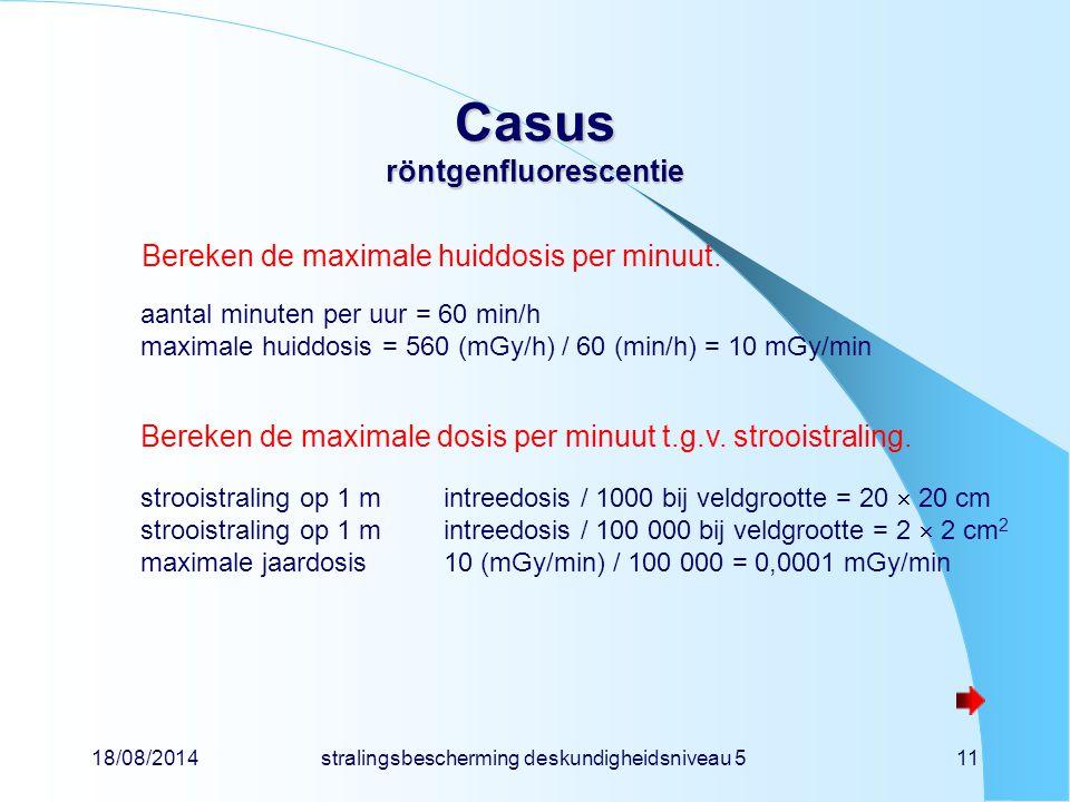 18/08/2014stralingsbescherming deskundigheidsniveau 511 Casus röntgenfluorescentie Bereken de maximale huiddosis per minuut. aantal minuten per uur =