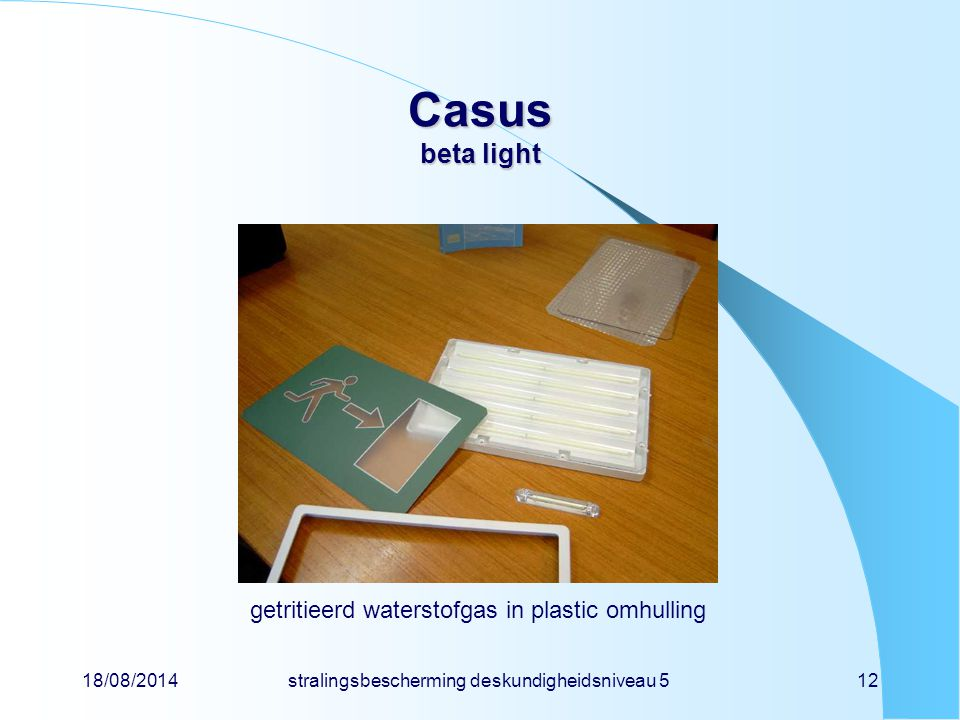 18/08/2014stralingsbescherming deskundigheidsniveau 512 Casus beta light getritieerd waterstofgas in plastic omhulling