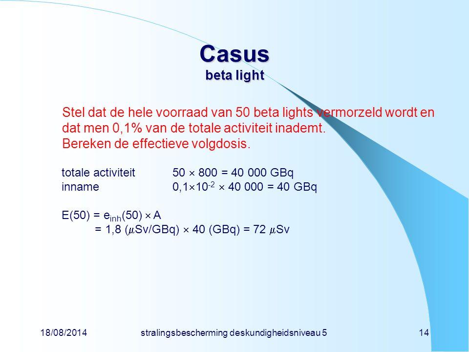 18/08/2014stralingsbescherming deskundigheidsniveau 514 Casus beta light Stel dat de hele voorraad van 50 beta lights vermorzeld wordt en dat men 0,1%