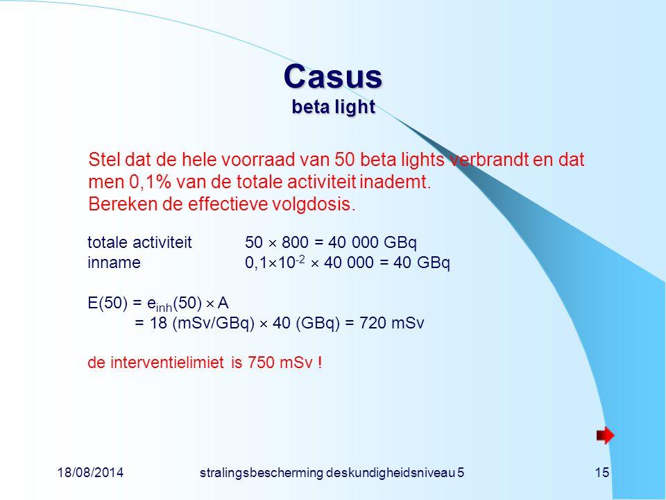 18/08/2014stralingsbescherming deskundigheidsniveau 515 Casus beta light Stel dat de hele voorraad van 50 beta lights verbrandt en dat men 0,1% van de