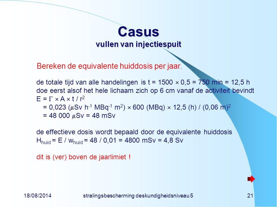18/08/2014stralingsbescherming deskundigheidsniveau 521 Casus vullen van injectiespuit Bereken de equivalente huiddosis per jaar. de totale tijd van a