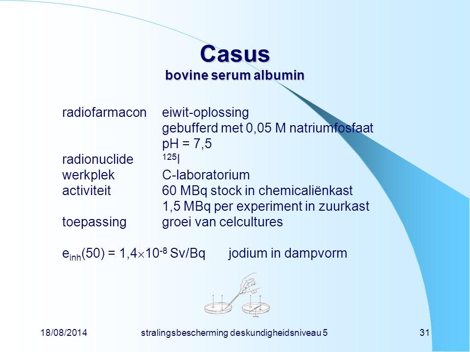 18/08/2014stralingsbescherming deskundigheidsniveau 531 Casus bovine serum albumin radiofarmaconeiwit-oplossing gebufferd met 0,05 M natriumfosfaat pH
