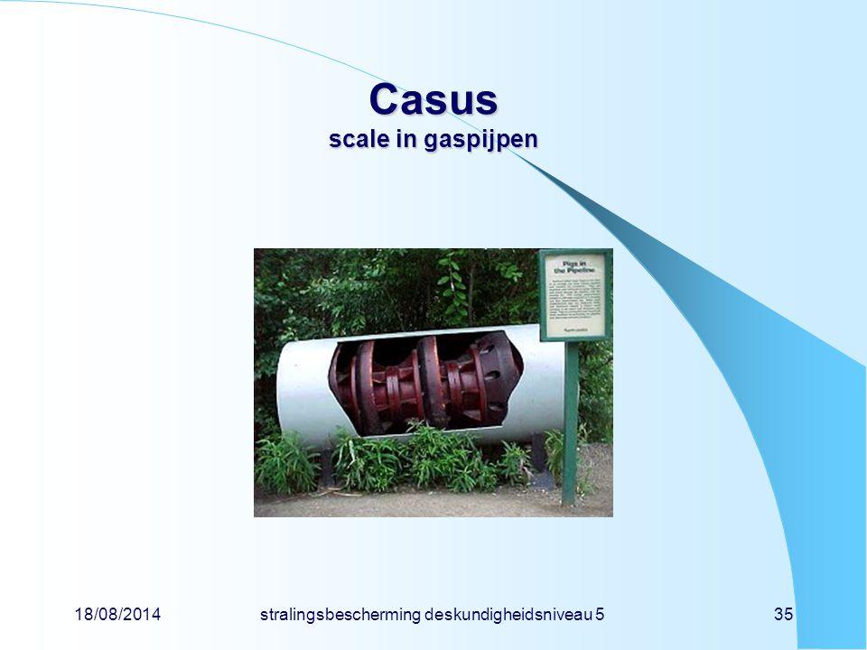 18/08/2014stralingsbescherming deskundigheidsniveau 535 Casus scale in gaspijpen