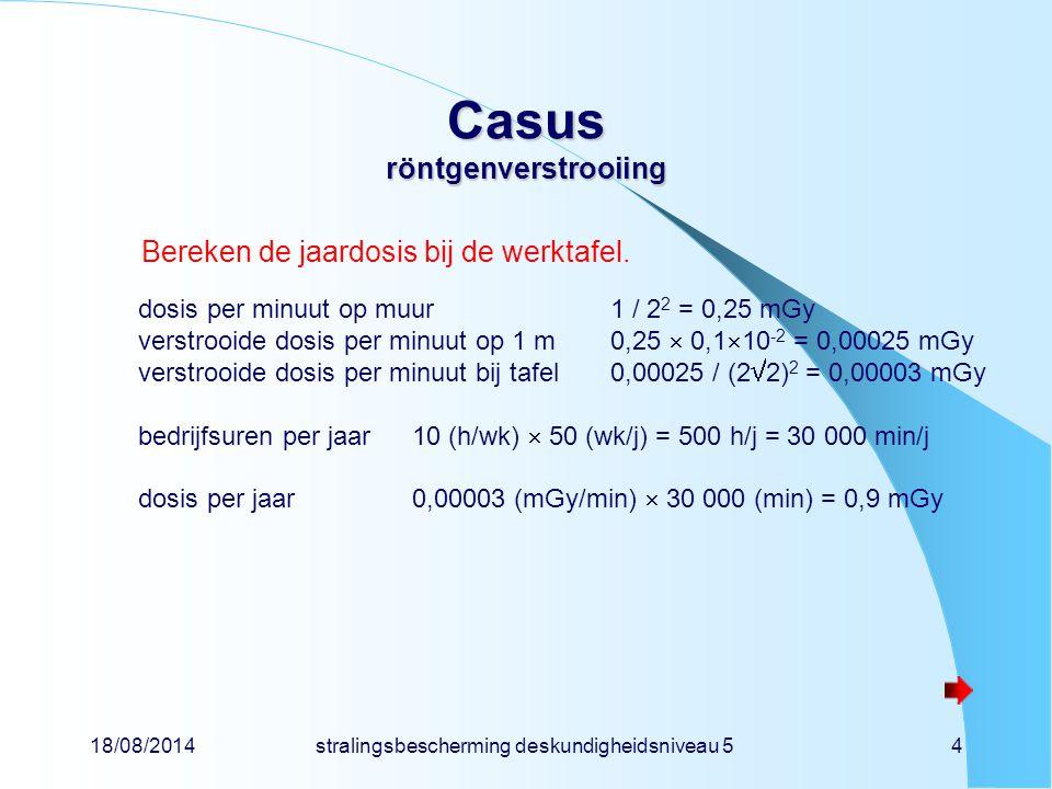 18/08/2014stralingsbescherming deskundigheidsniveau 54 Casus röntgenverstrooiing Bereken de jaardosis bij de werktafel. dosis per minuut op muur1 / 2