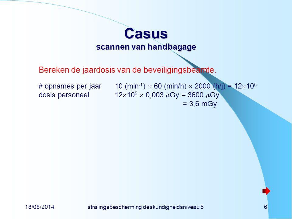 18/08/2014stralingsbescherming deskundigheidsniveau 56 Casus scannen van handbagage Bereken de jaardosis van de beveiligingsbeamte. # opnames per jaar