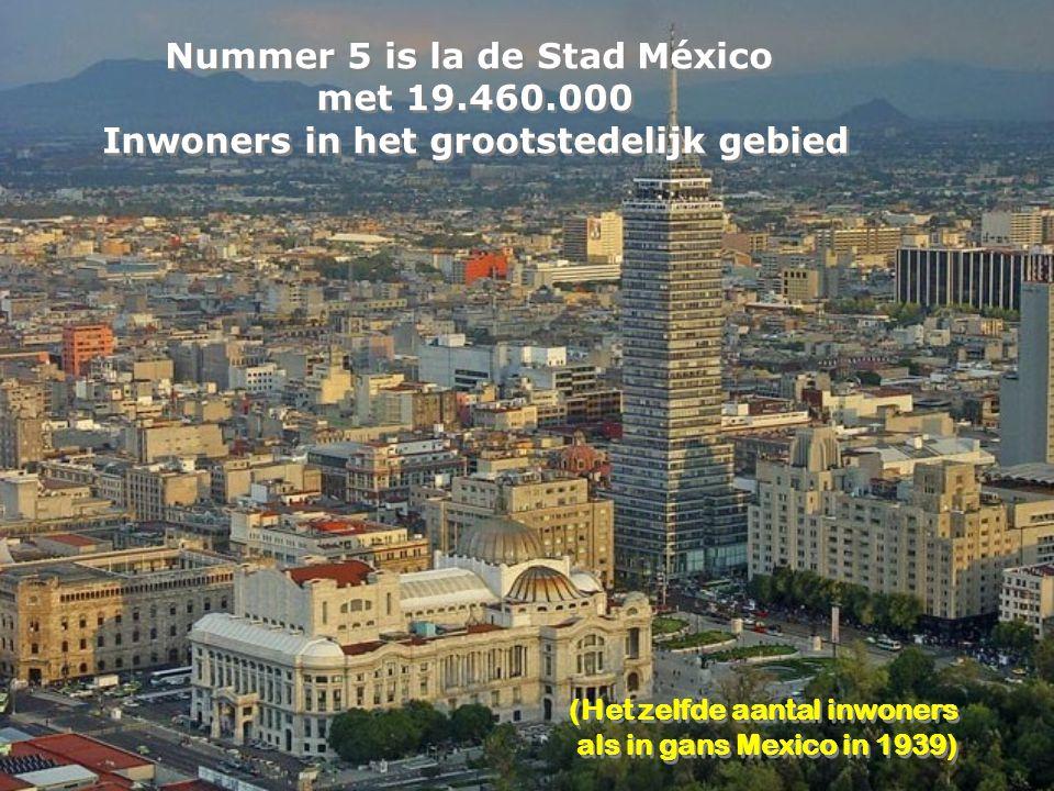 Nummer 5 is la de Stad México met 19.460.000 Inwoners in het grootstedelijk gebied Nummer 5 is la de Stad México met 19.460.000 Inwoners in het grootstedelijk gebied (Het zelfde aantal inwoners als in gans Mexico in 1939) (Het zelfde aantal inwoners als in gans Mexico in 1939)