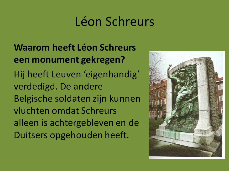 Léon Schreurs Waarom heeft Léon Schreurs een monument gekregen? Hij heeft Leuven 'eigenhandig' verdedigd. De andere Belgische soldaten zijn kunnen vlu