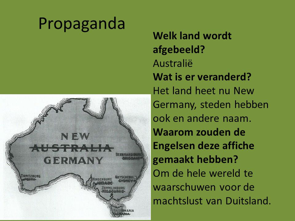 Propaganda Welk land wordt afgebeeld? Australië Wat is er veranderd? Het land heet nu New Germany, steden hebben ook en andere naam. Waarom zouden de