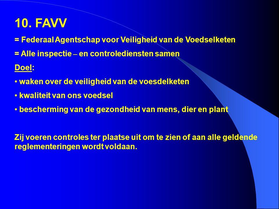 10. FAVV = Federaal Agentschap voor Veiligheid van de Voedselketen = Alle inspectie – en controlediensten samen Doel: waken over de veiligheid van de