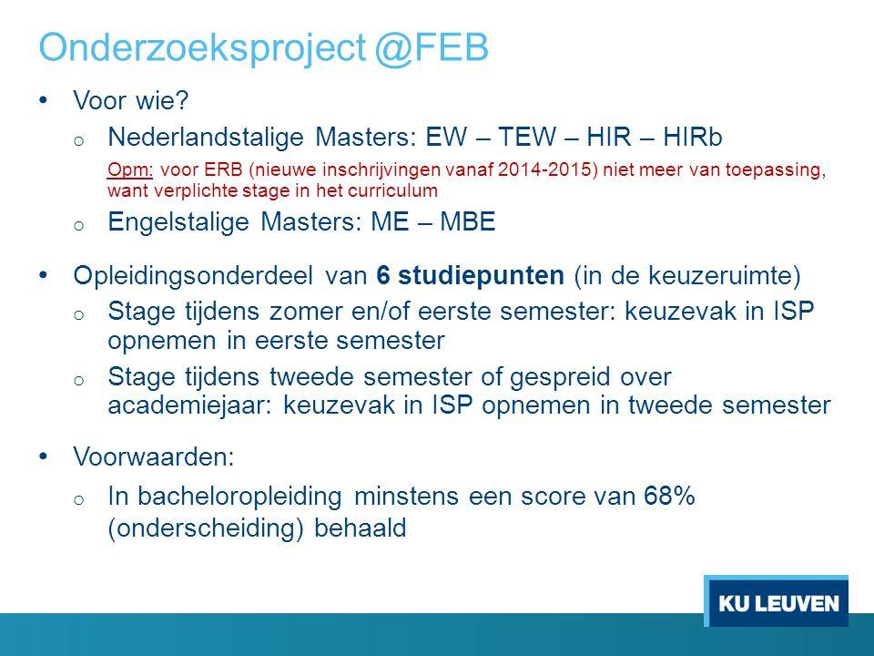 Onderzoeksproject @FEB Voor wie? o Nederlandstalige Masters: EW – TEW – HIR – HIRb Opm: voor ERB (nieuwe inschrijvingen vanaf 2014-2015) niet meer van