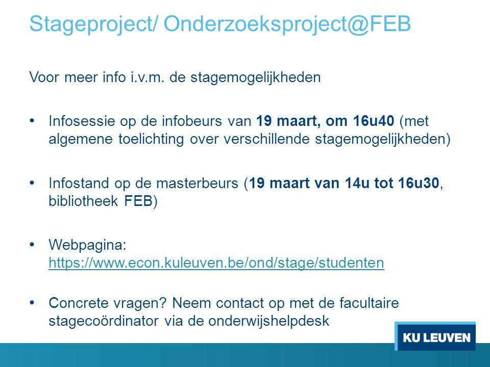 Stageproject/ Onderzoeksproject@FEB Voor meer info i.v.m. de stagemogelijkheden Infosessie op de infobeurs van 19 maart, om 16u40 (met algemene toelic