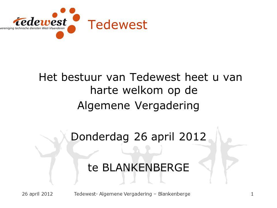 26 april 2012Tedewest- Algemene Vergadering – Blankenberge1 Tedewest Het bestuur van Tedewest heet u van harte welkom op de Algemene Vergadering Donderdag 26 april 2012 te BLANKENBERGE