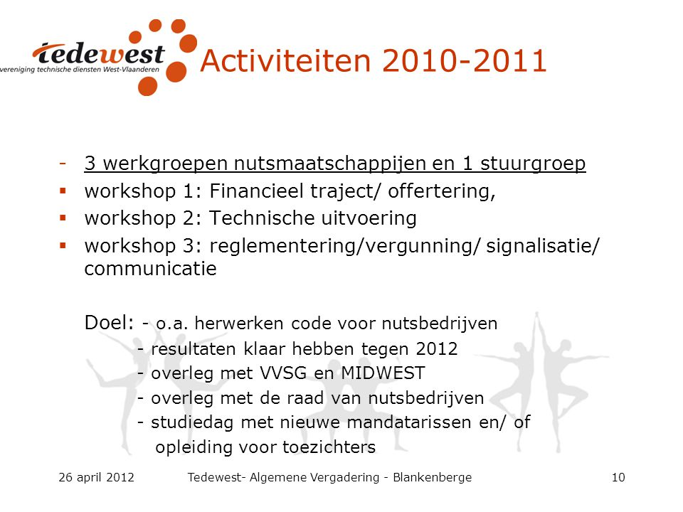 Activiteiten 2010-2011 -3 werkgroepen nutsmaatschappijen en 1 stuurgroep  workshop 1: Financieel traject/ offertering,  workshop 2: Technische uitvoering  workshop 3: reglementering/vergunning/ signalisatie/ communicatie Doel: - o.a.