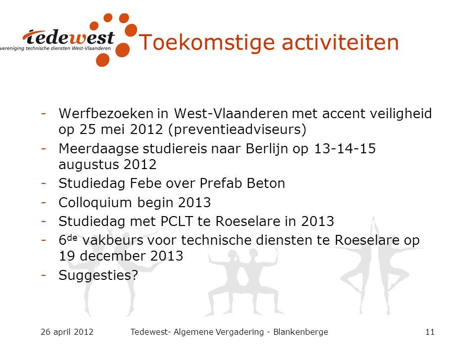 Toekomstige activiteiten -Werfbezoeken in West-Vlaanderen met accent veiligheid op 25 mei 2012 (preventieadviseurs) -Meerdaagse studiereis naar Berlijn op 13-14-15 augustus 2012 -Studiedag Febe over Prefab Beton -Colloquium begin 2013 -Studiedag met PCLT te Roeselare in 2013 -6 de vakbeurs voor technische diensten te Roeselare op 19 december 2013 -Suggesties.