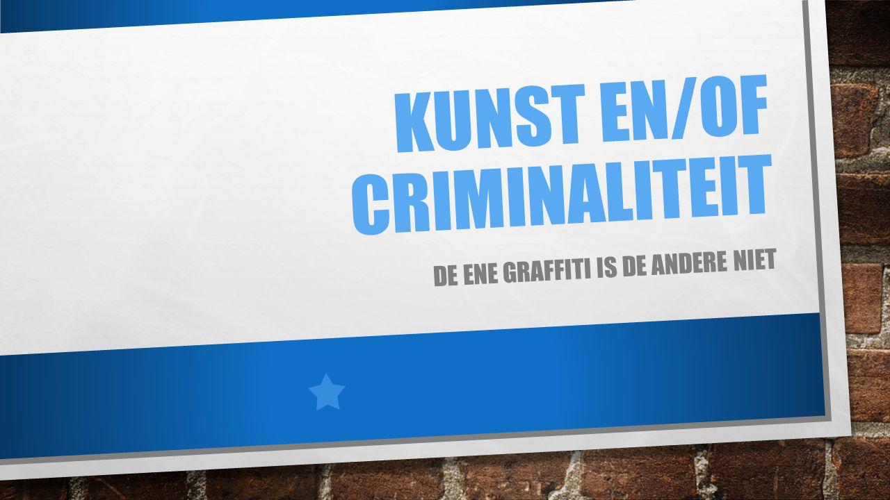 KUNST EN/OF CRIMINALITEIT DE ENE GRAFFITI IS DE ANDERE NIET