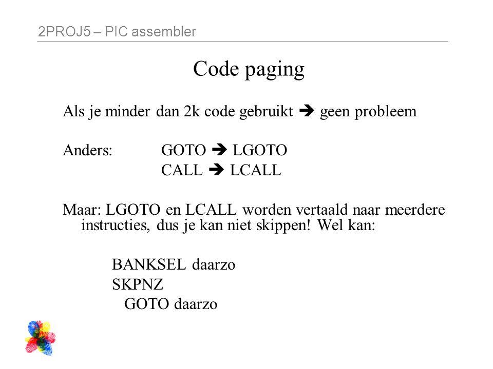 2PROJ5 – PIC assembler Code paging Als je minder dan 2k code gebruikt  geen probleem Anders: GOTO  LGOTO CALL  LCALL Maar: LGOTO en LCALL worden vertaald naar meerdere instructies, dus je kan niet skippen.