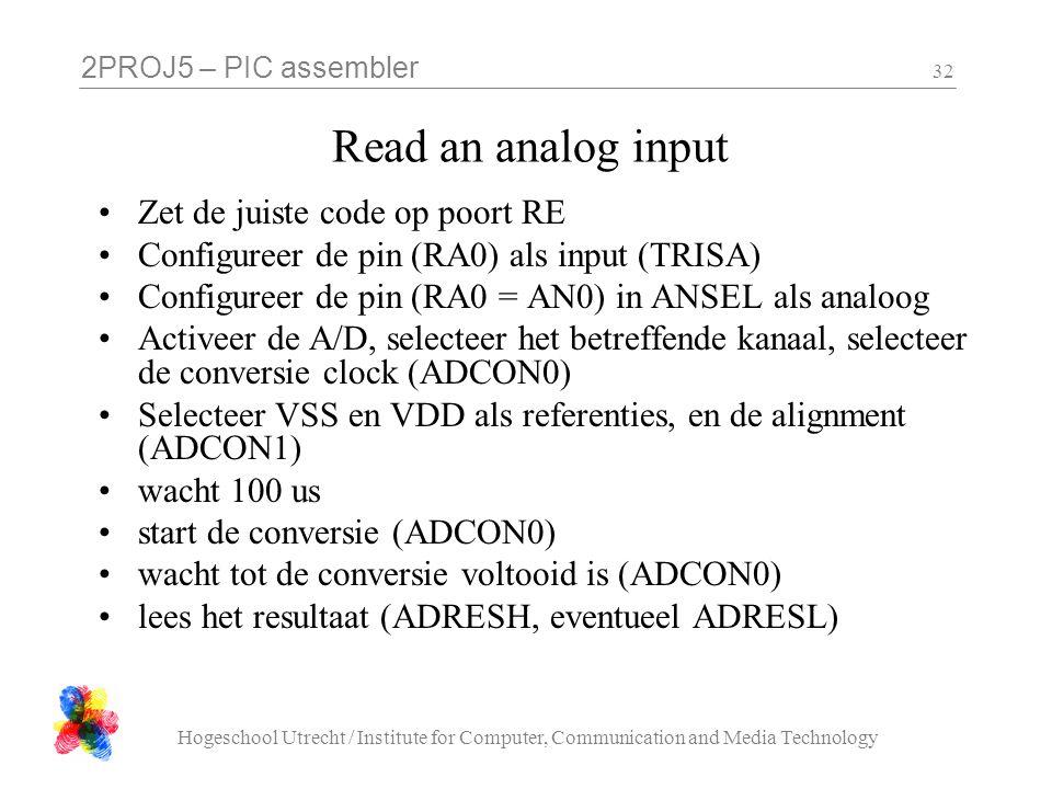 2PROJ5 – PIC assembler Hogeschool Utrecht / Institute for Computer, Communication and Media Technology 32 Read an analog input Zet de juiste code op poort RE Configureer de pin (RA0) als input (TRISA) Configureer de pin (RA0 = AN0) in ANSEL als analoog Activeer de A/D, selecteer het betreffende kanaal, selecteer de conversie clock (ADCON0) Selecteer VSS en VDD als referenties, en de alignment (ADCON1) wacht 100 us start de conversie (ADCON0) wacht tot de conversie voltooid is (ADCON0) lees het resultaat (ADRESH, eventueel ADRESL)
